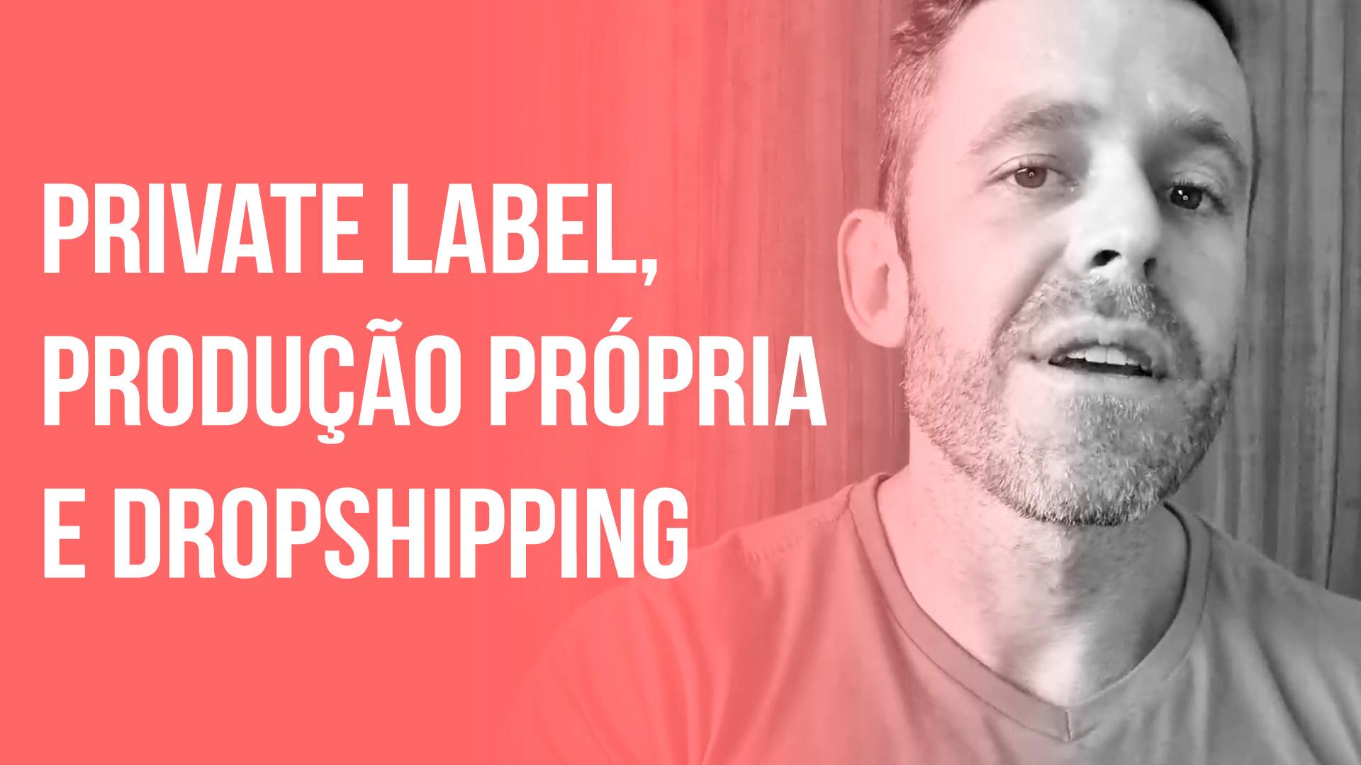 Private Label, Produção Própria e Dropshipping